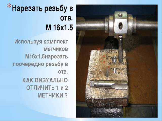 Нарезать резьбу в отв. М 16х1.5 Используя комплект метчиков М16х1,5нарезать п...
