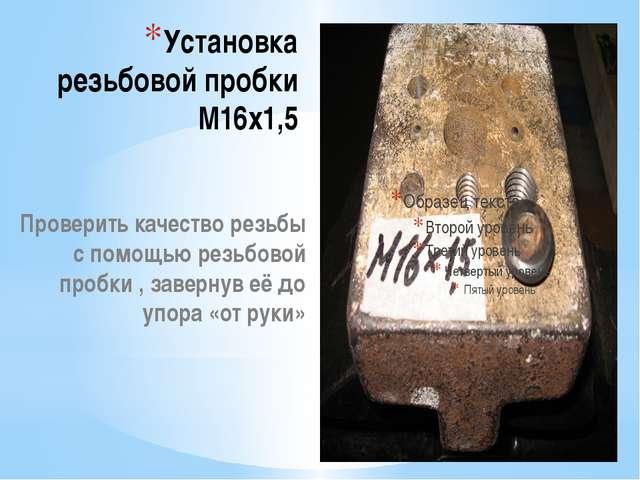 Установка резьбовой пробки М16х1,5 Проверить качество резьбы с помощью резьбо...