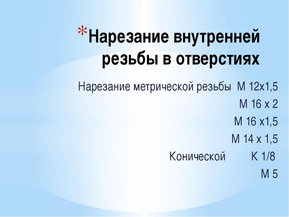 Нарезание внутренней резьбы в отверстиях Нарезание метрической резьбы М 12х1,...