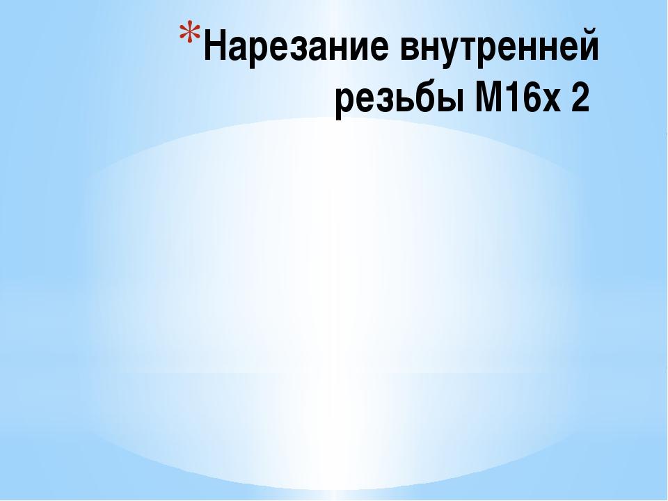 Нарезание внутренней резьбы М16х 2