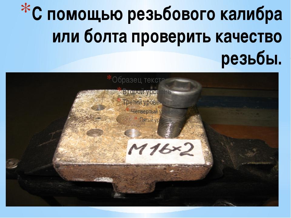 С помощью резьбового калибра или болта проверить качество резьбы.