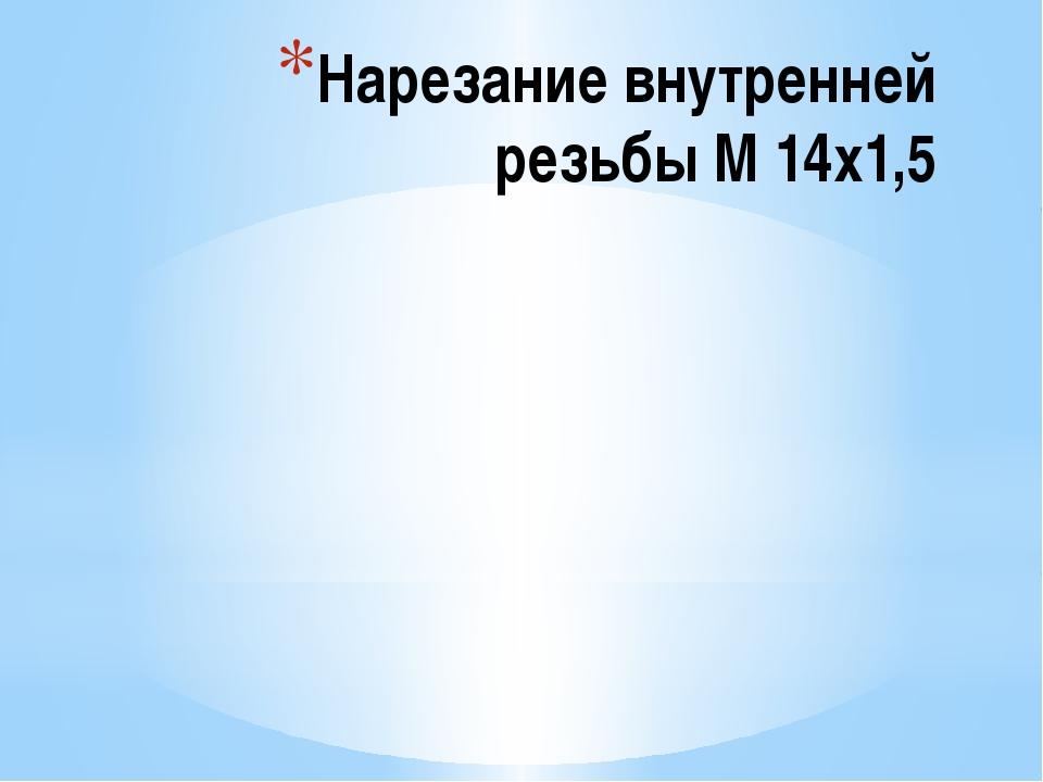 Нарезание внутренней резьбы М 14х1,5