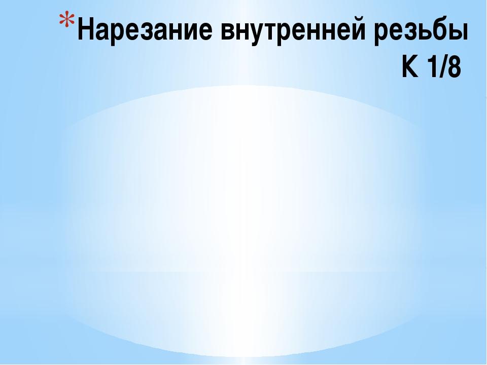 Нарезание внутренней резьбы К 1/8
