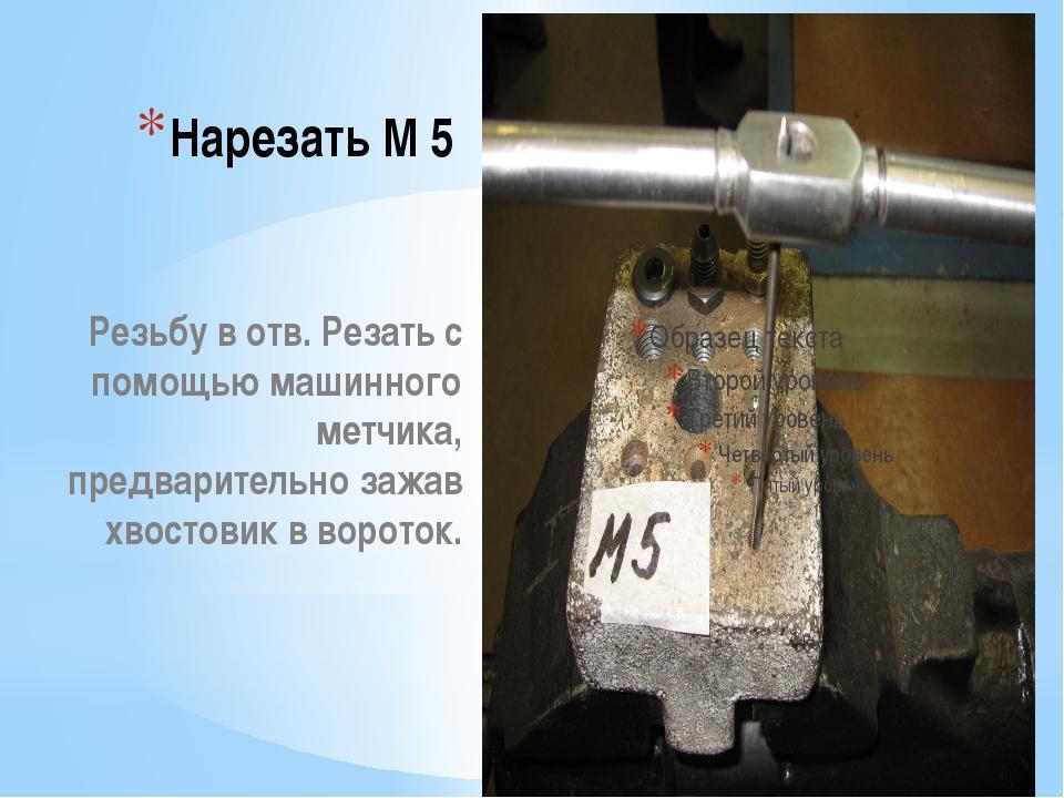 Нарезать М 5 Резьбу в отв. Резать с помощью машинного метчика, предварительно...