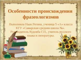 Особенности происхождения фразеологизмов Выполнила Наак Регина, ученица 5 «А»