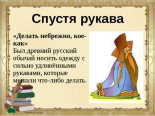 Спустя рукава «Делать небрежно, кое-как» Был древний русский обычай носить од