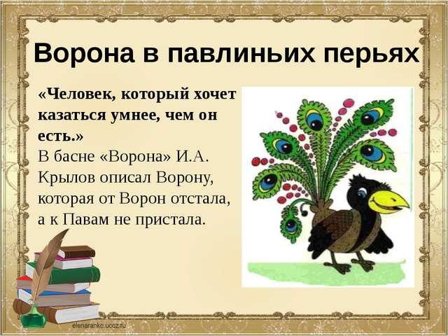 Ворона в павлиньих перьях «Человек, который хочет казаться умнее, чем он есть...