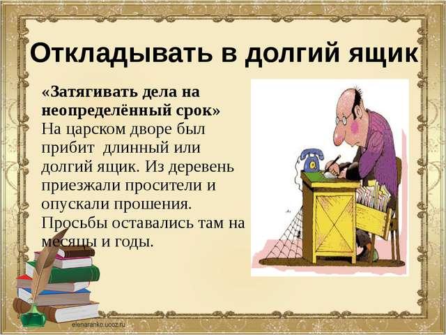 Откладывать в долгий ящик «Затягивать дела на неопределённый срок» На царском...