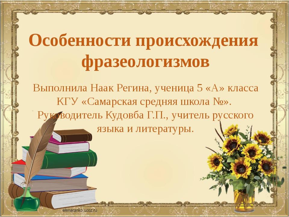 Особенности происхождения фразеологизмов Выполнила Наак Регина, ученица 5 «А»...