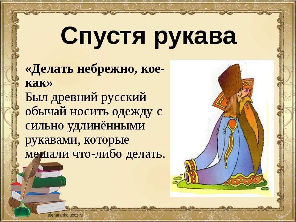 Спустя рукава «Делать небрежно, кое-как» Был древний русский обычай носить од...