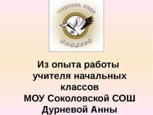 Из опыта работы учителя начальных классов МОУ Соколовской СОШ Дурневой Анны В