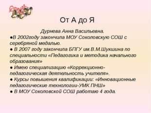 Дурнева Анна Васильевна. ●В 2002году закончила МОУ Соколовскую СОШ с серебря