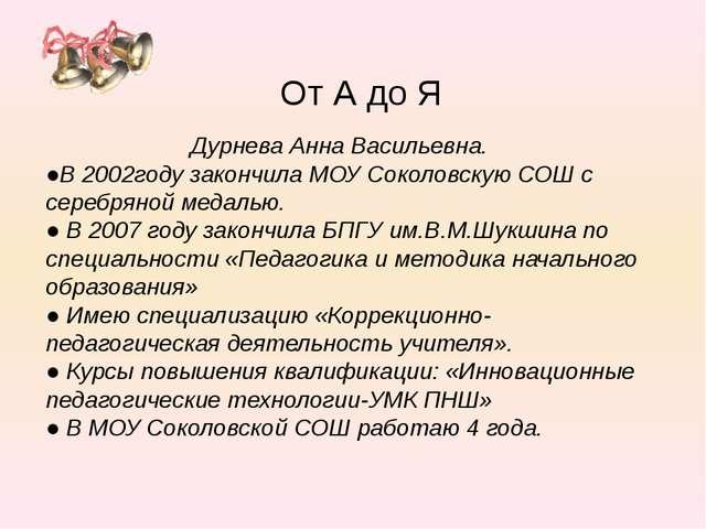 Дурнева Анна Васильевна. ●В 2002году закончила МОУ Соколовскую СОШ с серебря...