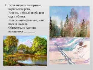 Если видишь накартине, нарисована река, Или ель ибелый иней, или сад иобла