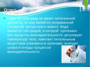 Ответ. Сама по себе вода не имеет питательной ценности, но она является непре