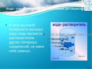 Вода - самый сильный универсальный растворитель В силу высокой полярности мол