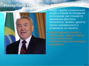 Назарбаев Нурсултан Абишевич «Вода – крайне ограниченный ресурс и борьба за о