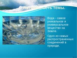 Актуальность темы. Вода - самое уникальное и универсальное вещество на Земле.