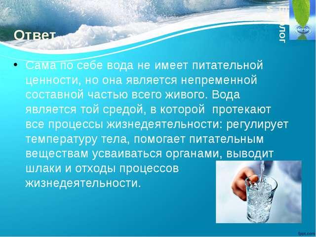 Ответ. Сама по себе вода не имеет питательной ценности, но она является непре...