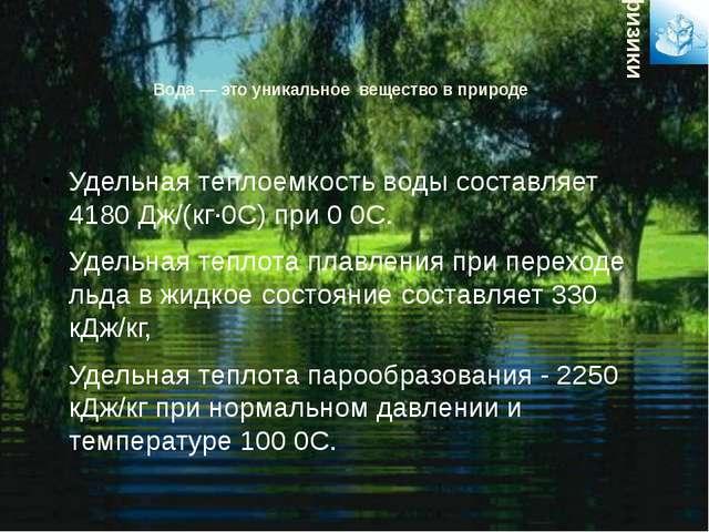 Вода — это уникальное вещество в природе Удельная теплоемкость воды составляе...