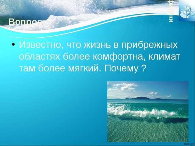 Вопрос Известно, что жизнь в прибрежных областях более комфортна, климат там...