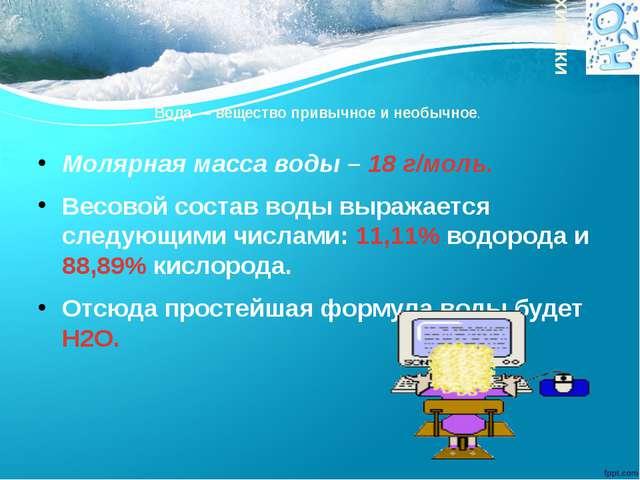 Вода — вещество привычное и необычное. Молярная масса воды – 18 г/моль. Весов...