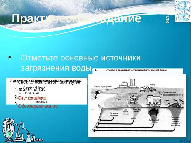 Практическое задание Отметьте основные источники загрязнения воды Назовите ос...
