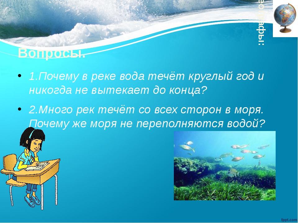 Вопросы. 1.Почему в реке вода течёт круглый год и никогда не вытекает до конц...