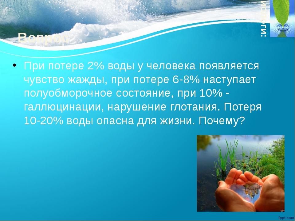 Вопрос При потере 2% воды у человека появляется чувство жажды, при потере 6-8...