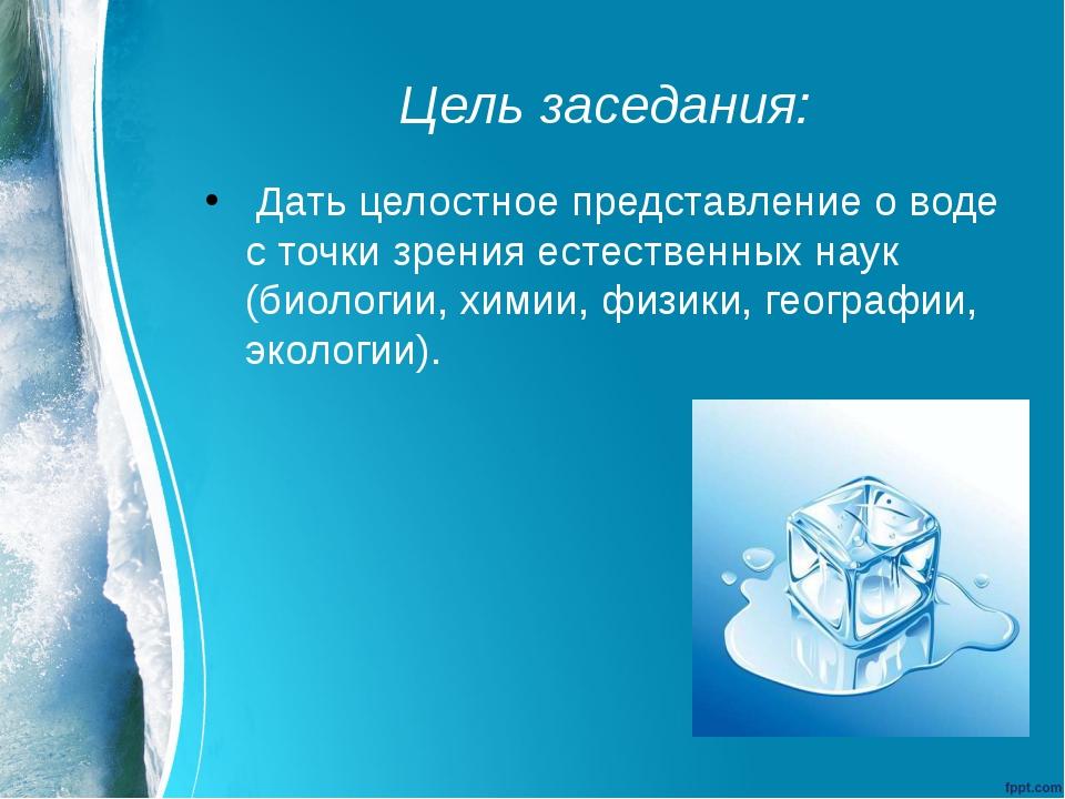 Цель заседания: Дать целостное представление о воде с точки зрения естественн...