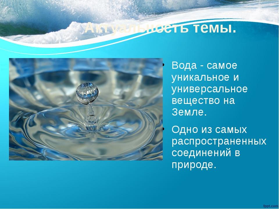 Актуальность темы. Вода - самое уникальное и универсальное вещество на Земле....
