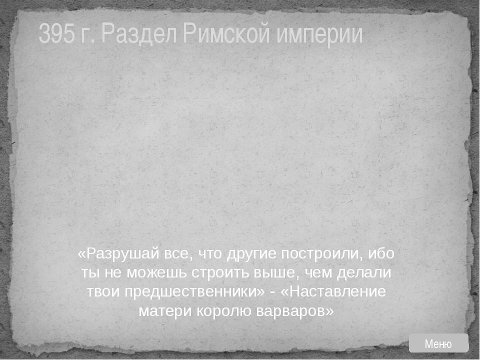 395 г. Раздел Римской империи «Разрушай все, что другие построили, ибо ты не...