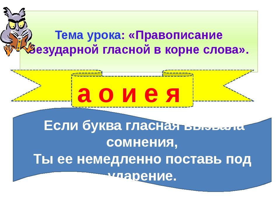 Тема урока: «Правописание безударной гласной в корне слова». а о и е я Если б...