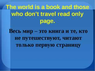 The world is a book and those who don't travel read only page. Весь мир – это