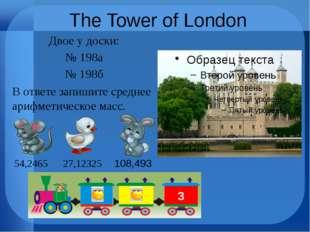 The Tower of London Двое у доски: № 198а № 198б В ответе запишите среднее ари