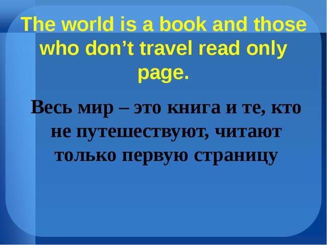 The world is a book and those who don't travel read only page. Весь мир – это...