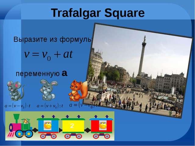 Trafalgar Square Выразите из формулы переменную a 2