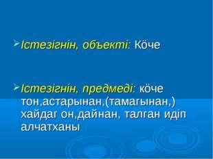 Iстезiгнiн, объектi: Кöче Iстезiгнiн, предмедi: кöче тон,астарынан,(тамагынан