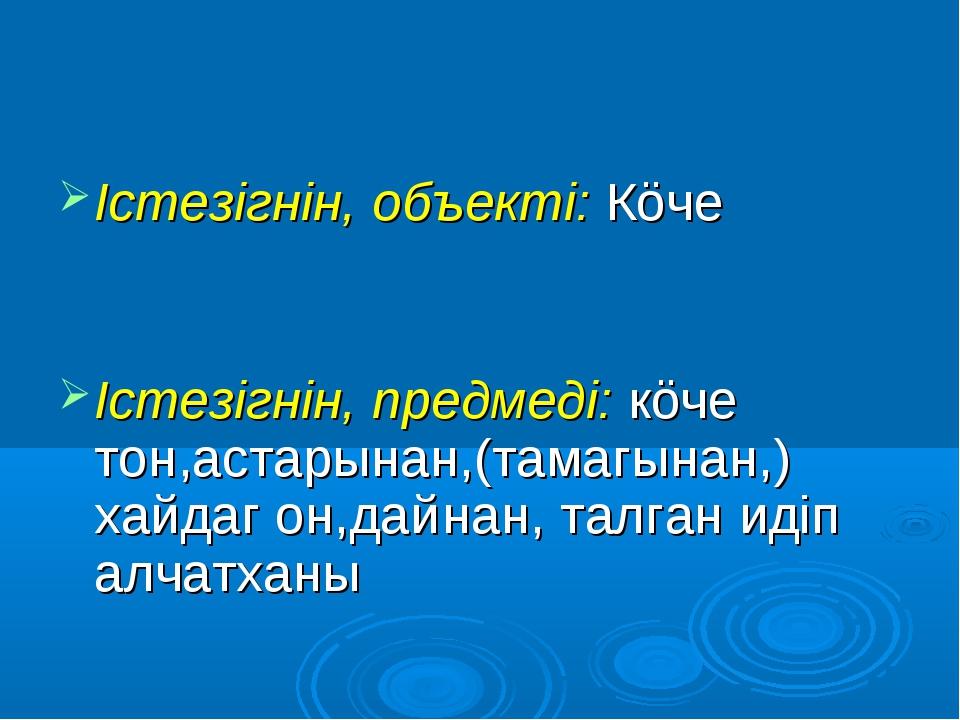 Iстезiгнiн, объектi: Кöче Iстезiгнiн, предмедi: кöче тон,астарынан,(тамагынан...