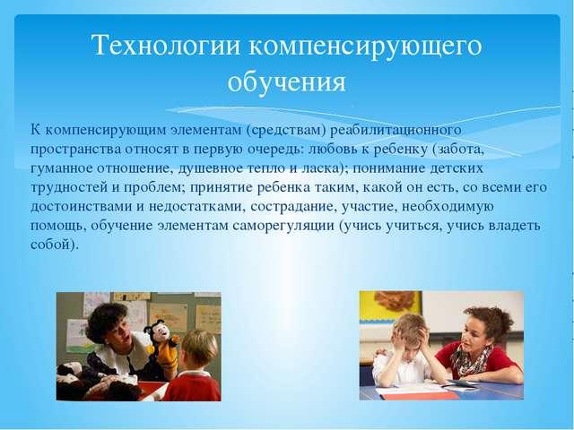 Технологии компенсирующего обучения К компенсирующим элементам (средствам) ре...