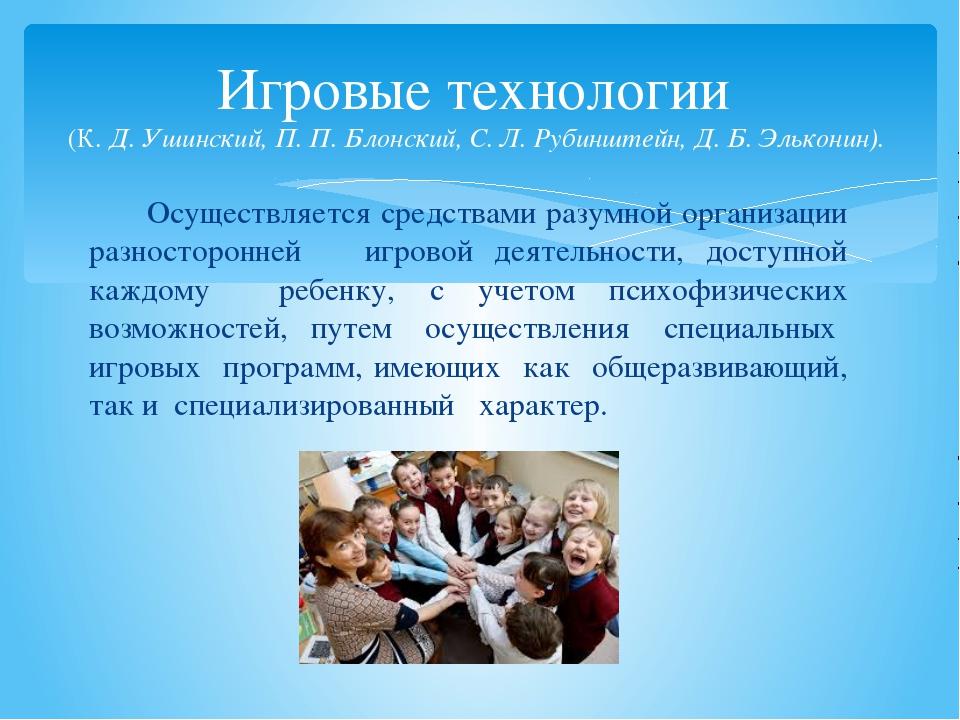 Игровые технологии (К. Д. Ушинский, П. П. Блонский, С. Л. Рубинштейн, Д. Б. Э...