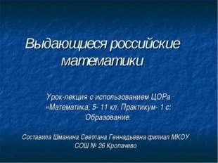 Выдающиеся российские математики Урок-лекция с использованием ЦОРа «Математик