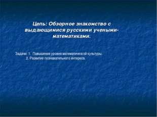 Цель: Обзорное знакомство с выдающимися русскими учеными- математиками. Задач