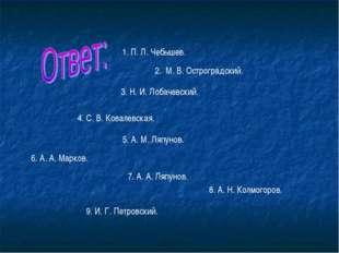 1. П. Л. Чебышев. 2. М. В. Остроградский. 3. Н. И. Лобачевский. 4. С. В. Кова