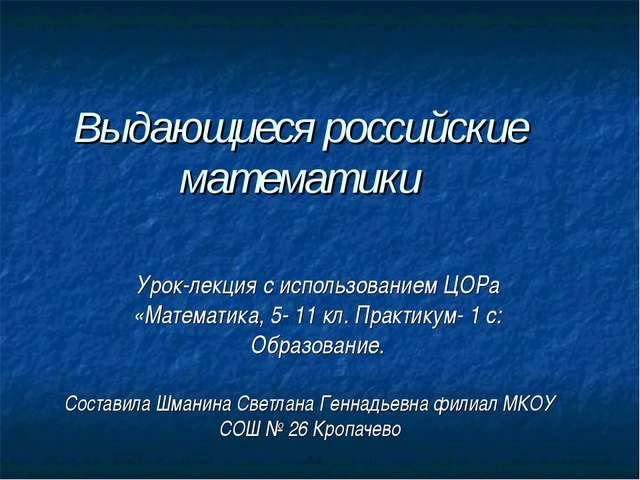 Выдающиеся российские математики Урок-лекция с использованием ЦОРа «Математик...