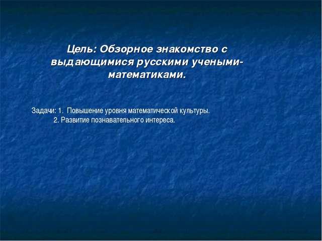 Цель: Обзорное знакомство с выдающимися русскими учеными- математиками. Задач...