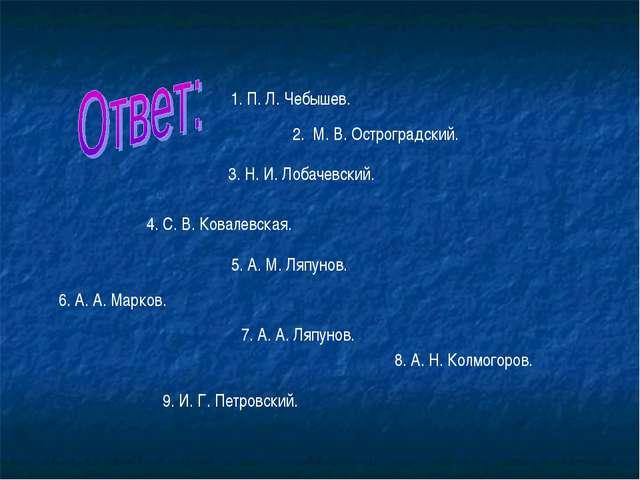 1. П. Л. Чебышев. 2. М. В. Остроградский. 3. Н. И. Лобачевский. 4. С. В. Кова...