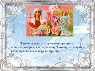 Татьянин день— церковный праздник, почитающий римскую мученицу Татиану— д