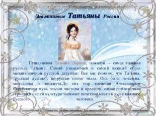 Знаменитые Татьяны России Пушкинская Татьяна Ларина, пожалуй, - самая главна