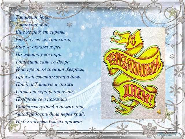 Татьянин день, Татьянин день, Еще не радует сирень, Еще во всю лежат снега, Е...